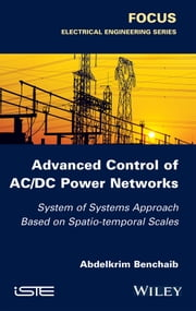 Advanced Control of AC / DC Power Networks - System of Systems Approach Based on Spatio-temporal Scales ebook by Abdelkrim Benchaib