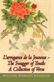 L'arrogance de la Jeunesse - The Swagger of Youth: A Collection of Verse ebook by William Howard Kazarian