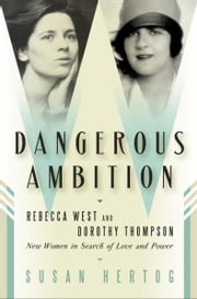 Dangerous Ambition - Rebecca West and Dorothy Thompson: New Women in Search of Love and Power ebook by Susan Hertog