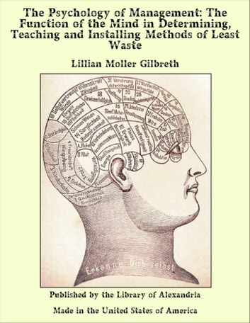 The Psychology of Management: The Function of the Mind in Determining, Teaching and Installing Methods of Least Waste ebook by Lillian Moller Gilbreth