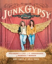 Junk Gypsy - Designing a Life at the Crossroads of Wonder & Wander ebook by Jolie Sikes,Amie Sikes