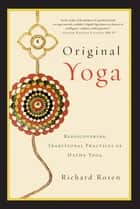 Original Yoga - Rediscovering Traditional Practices of Hatha Yoga ebook by Richard Rosen