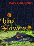 Land of the Flowers ebook by Mary Anna Evans