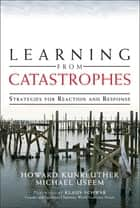 Learning from Catastrophes - Strategies for Reaction and Response ebook by Howard Kunreuther, Michael Useem