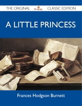 A Little Princess - The Original Classic Edition ebook by Burnett Frances