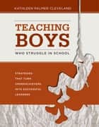 Teaching Boys Who Struggle in School ebook by Kathleen Palmer Cleveland