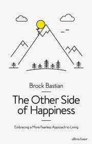 The Other Side of Happiness - Embracing a More Fearless Approach to Living ebook by Dr. Brock Bastian