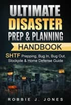 Ultimate Disaster Prep & Planning Handbook SHTF Prepping, Bug In, Bug Out, Stockpile & Home Defense Guide ebook by Robbie Jones