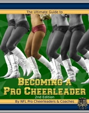 The Ultimate Guide to Becoming a Pro Cheerleader ebook by NFL Pro Cheerleaders & Coaches