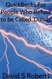 QuickBooks for People Who Refuse to be called 'Dumb' ebook by David Steven Roberts