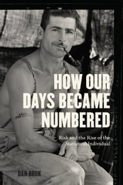 How Our Days Became Numbered - Risk and the Rise of the Statistical Individual ebook by Dan Bouk