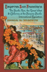 Empress San Francisco - The Pacific Rim, the Great West, and California at the Panama-Pacific International Exposition ebook by Abigail M. Markwyn