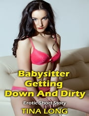 Babysitter Getting Down and Dirty: Erotic Short Story ebook by Tina Long