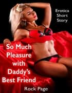 So Much Pleasure With Daddy's Best Friend: Erotica Short Story eBook by Rock Page
