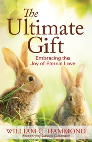 The Ultimate Gift - Embracing the Joy of Eternal Love ebook by William C. Hammond,Suzanne Giesemann