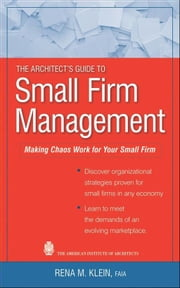 The Architect's Guide to Small Firm Management - Making Chaos Work for Your Small Firm ebook by Rena M. Klein