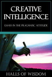 Creative Intelligence [Halls of Wisdom] ebook by John Dewey,Addison Moore,Harold Chapman-Brown,George Mead,Boyd Bode,Henry Stuart,James Tufts,Horace Kallen