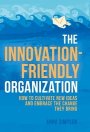 The Innovation-Friendly Organization - How to cultivate new ideas and embrace the change they bring ebook by Anna Simpson