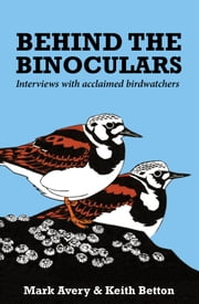 Behind the Binoculars: Interviews with acclaimed birdwatchers ebook by Keith Betton,Mark Avery