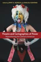 Theatre and Cartographies of Power - Repositioning the Latina/o Americas ebook by Analola Santana, Jimmy A. Noriega, Violeta Luna,...