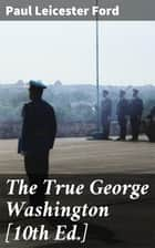 The True George Washington [10th Ed.] eBook by Paul Leicester Ford