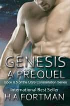 Genesis: A Prequel - The UGS Constellation Series, #0.5 ebook by HA Fortman