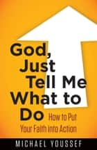 God, Just Tell Me What to Do - How to Put Your Faith into Action ebook by Michael Youssef
