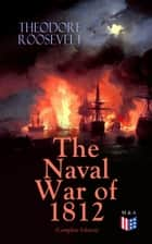 The Naval War of 1812 (Complete Edition) - Causes & Declaration of the War, Maritime Forces of Great Britain and the U.S., Naval Weapons and Technologies, Officers and Sailors of the War, Battles (Campaigns on the Ocean and the Great Lakes) ebook by Theodore Roosevelt