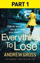 Everything to Lose: Part One, Chapters 1–5 ebook by Andrew Gross