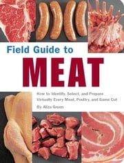 Field Guide to Meat - How to Identify, Select, and Prepare Virtually Every Meat, Poultry, and Game Cut ebook by Aliza Green