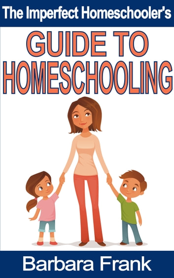 The Imperfect Homeschooler's Guide to Homeschooling ebook by Barbara Frank