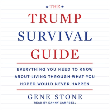 The Trump Survival Guide - Everything You Need to Know About Living Through What You Hoped Would Never Happen audiobook by Gene Stone