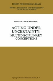 Acting under Uncertainty - Multidisciplinary Conceptions ebook by George M. von Furstenberg