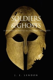 Soldiers and Ghosts: A History of Battle in Classical Antiquity ebook by J. E. Lendon