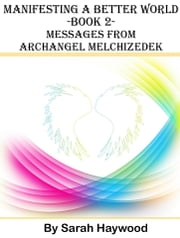 Manifesting a Better World: Book 2 - Messages from Archangel Melchizedek ebook by Sarah Haywood