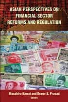 Asian Perspectives on Financial Sector Reforms and Regulation ebook by Masahiro Kawai, Eswar S. Prasad