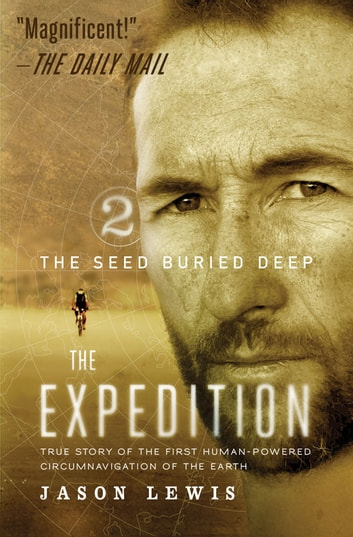 The Seed Buried Deep (The Expedition Trilogy, Book 2) - True Story of the First Human-Powered Circumnavigation of the Earth ebook by Jason Lewis