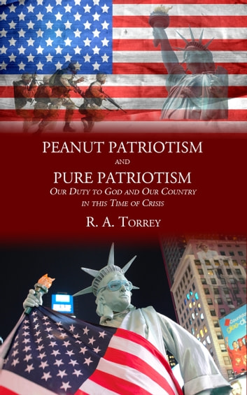 Peanut Patriotism and Pure Patriotism - Our Duty to God and Our Country in this Time of Crisis ebook by R. A. Torrey