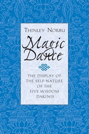 Magic Dance - The Display of the Self-Nature of the Five Wisdom Dakinis ebook by Thinley Norbu