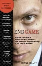 Endgame - Bobby Fischer's Remarkable Rise and Fall - from America's Brightest Prodigy to the Edge of Madness ebook by Frank Brady