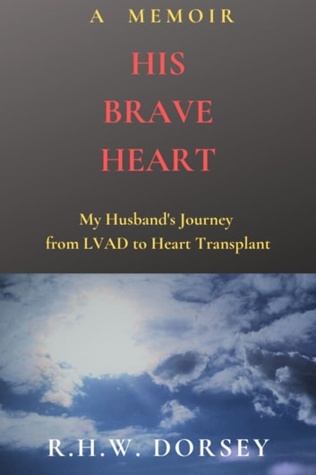 His Brave Heart - My Husband's Journey From LVAD to Heart Transplant ebook by R.H.W. Dorsey