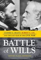 Battle of Wills - Ulysses S. Grant, Robert E. Lee, and the Last Year of the Civil War ebook by David Alan Johnson