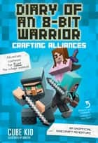 Diary of an 8-Bit Warrior: Crafting Alliances (Book 3 8-Bit Warrior series) - An Unofficial Minecraft Adventure ebook by Cube Kid