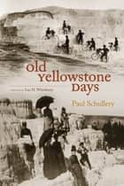 Old Yellowstone Days ebook by Paul Schullery,Lee Whittlesey