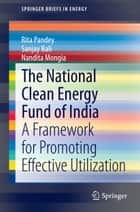 The National Clean Energy Fund of India - A Framework for Promoting Effective Utilization ebook by Rita Pandey, Sanjay Bali, Nandita Mongia