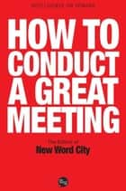 How to Conduct a Great Meeting ebook by The Editors of New Word City