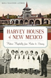 Harvey Houses of New Mexico - Historic Hospitality from Raton to Deming ebook by Rosa Walston Latimer