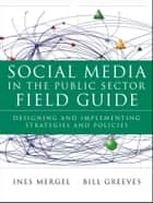 Social Media in the Public Sector Field Guide ebook by Ines Mergel,Bill Greeves