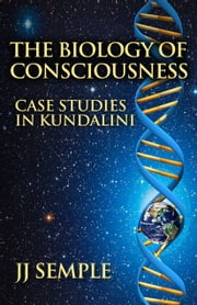 The Biology of Consciousness: Case Studies in Kundalini ebook by JJ Semple