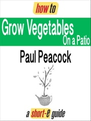 How To Grow Vegetables on Your Patio (Short-e Guide) ebook by Paul Peacock